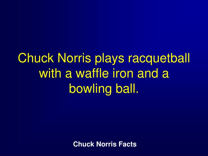 Chuck Norris plays racquetball with a waffle iron and a bowling ball.