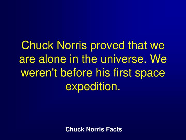 Chuck Norris proved that we are alone in the universe. We weren't before his first space expedition.