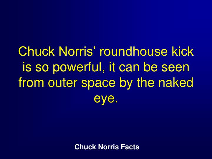 Chuck Norris' roundhouse kick is so powerful, it can be seen from outer space by the naked eye.