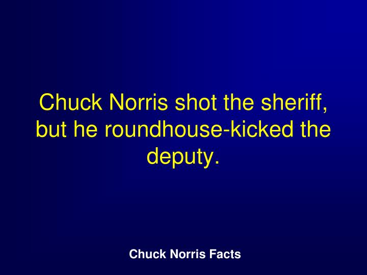 Chuck Norris shot the sheriff, but he roundhouse-kicked the deputy.