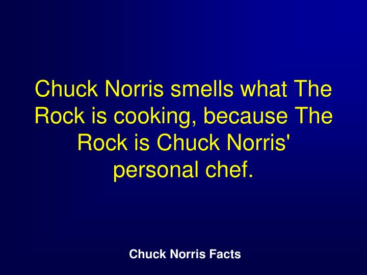 Chuck Norris smells what The Rock is cooking, because The Rock is Chuck Norris' personal chef.