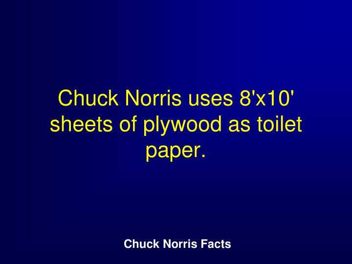 Chuck Norris uses 8'x10' sheets of plywood as toilet paper.