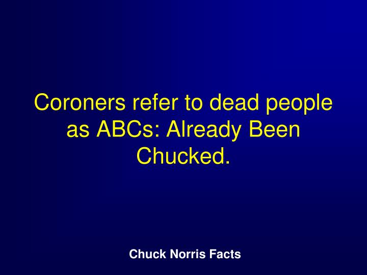 Coroners refer to dead people as ABCs: Already Been Chucked.