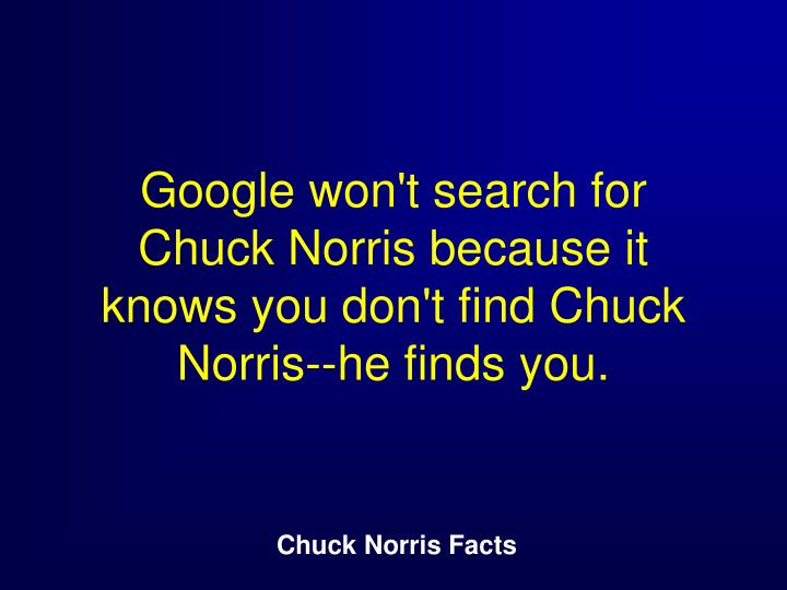 Google won't search for Chuck Norris because it knows you don't find Chuck Norris--he finds you.