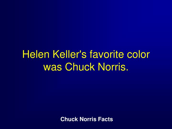 Helen Keller's favorite color was Chuck Norris.