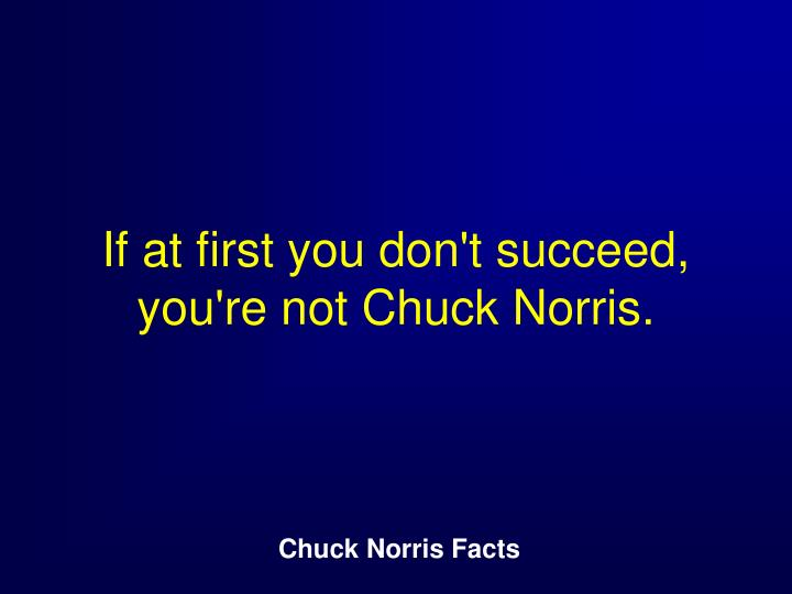 If at first you don't succeed, you're not Chuck Norris.