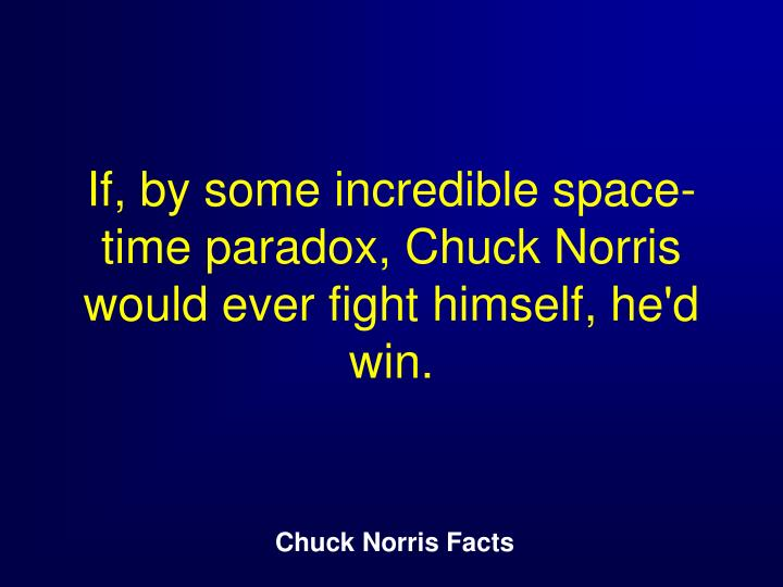 If, by some incredible space-time paradox, Chuck Norris would ever fight himself, he'd win.