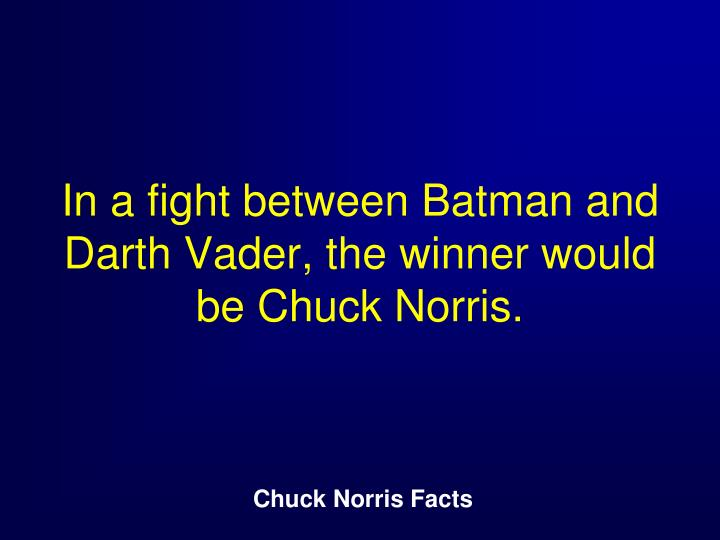 In a fight between Batman and Darth Vader, the winner would be Chuck Norris.