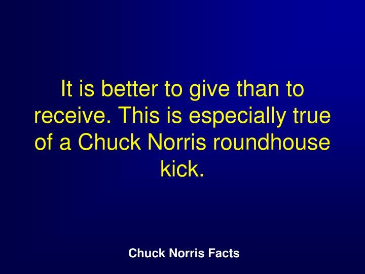 It is better to give than to receive. This is especially true of a Chuck Norris roundhouse kick.