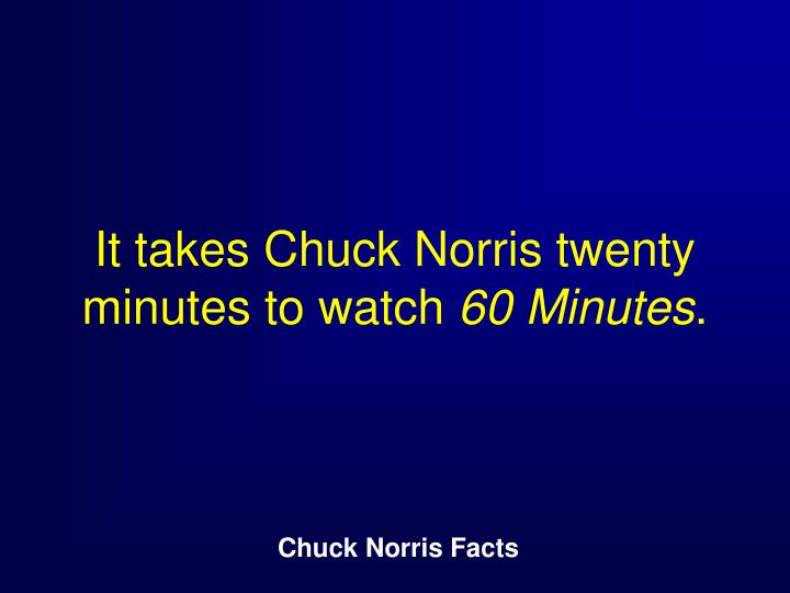 It takes Chuck Norris twenty minutes to watch