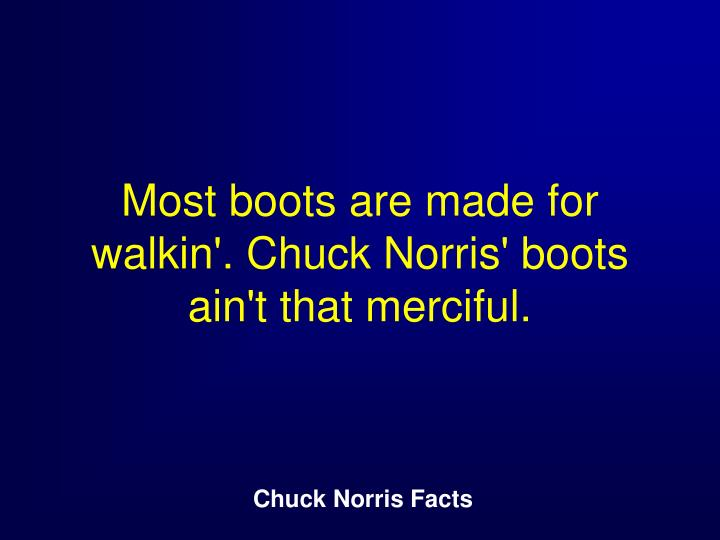 Most boots are made for walkin'. Chuck Norris' boots ain't that merciful.