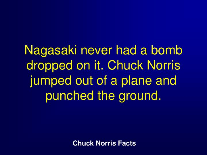 Nagasaki never had a bomb dropped on it. Chuck Norris jumped out of a plane and punched the ground.