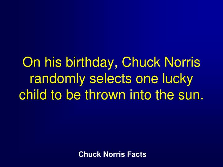 On his birthday, Chuck Norris randomly selects one lucky child to be thrown into the sun.