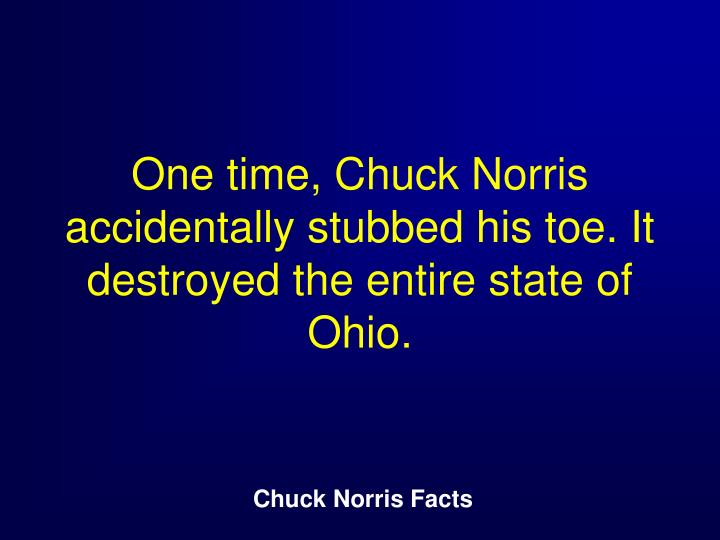 One time, Chuck Norris accidentally stubbed his toe. It destroyed the entire state of Ohio.