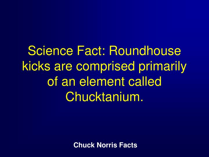 Science Fact: Roundhouse kicks are comprised primarily of an element called Chucktanium.