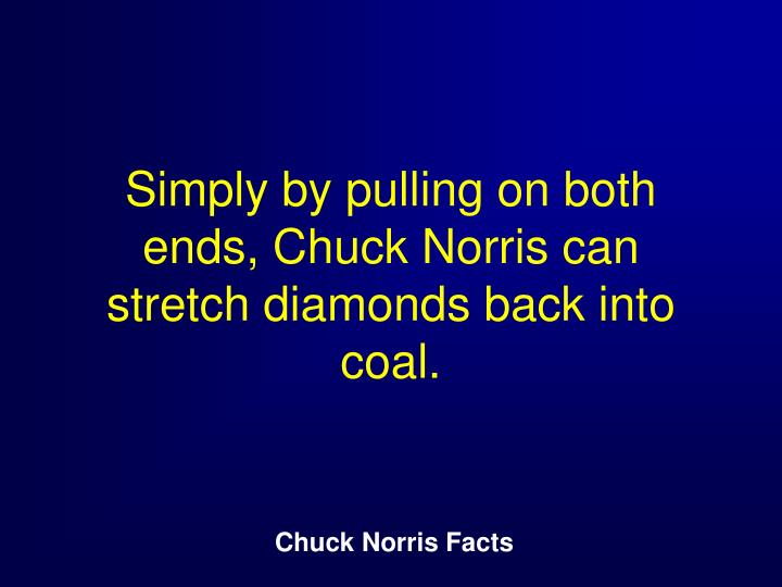 Simply by pulling on both ends, Chuck Norris can stretch diamonds back into coal.