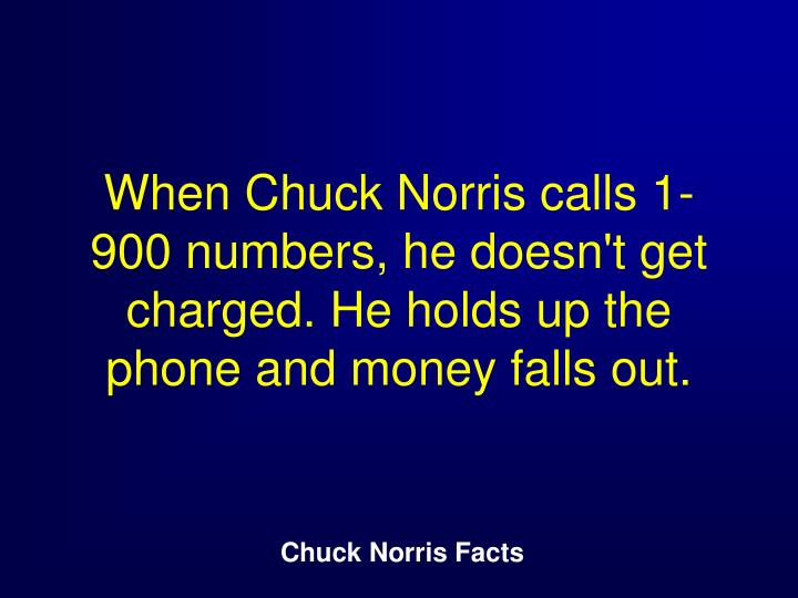 When Chuck Norris calls 1-900 numbers, he doesn't get charged. He holds up the phone and money falls...