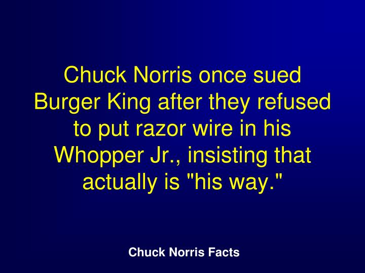 "Chuck Norris once sued Burger King after they refused to put razor wire in his Whopper Jr., insisting that actually is ""his way."""