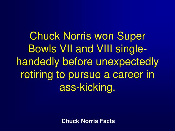 Chuck Norris won Super Bowls VII and VIII single-handedly before unexpectedly retiring to pursue a career in ass-kicking.