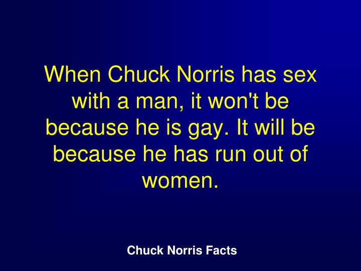 When Chuck Norris has sex with a man, it won't be because he is gay. It will be because he has run out of women.
