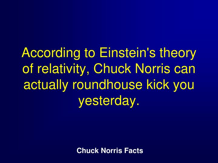 According to Einstein's theory of relativity, Chuck Norris can actually roundhouse kick you yesterday.