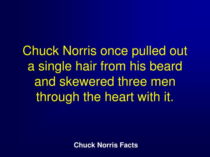 Chuck Norris once pulled out a single hair from his beard and skewered three men through the heart with it.