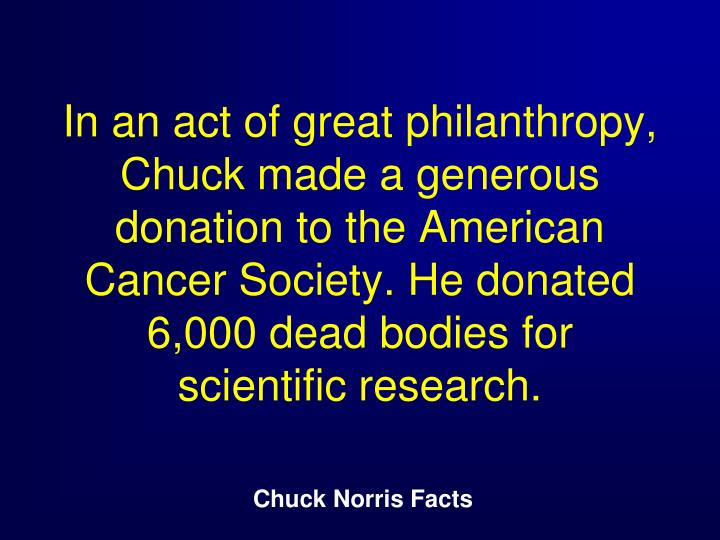 In an act of great philanthropy, Chuck made a generous donation to the American Cancer Society. He donated 6,000 dead bodies for scientific research.