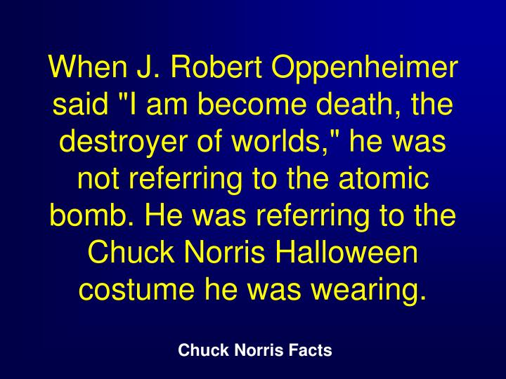 "When J. Robert Oppenheimer said ""I am become death, the destroyer of worlds,"" he was not referring to the atomic bomb. He was referring to the Chuck Norris Halloween costume he was wearing."