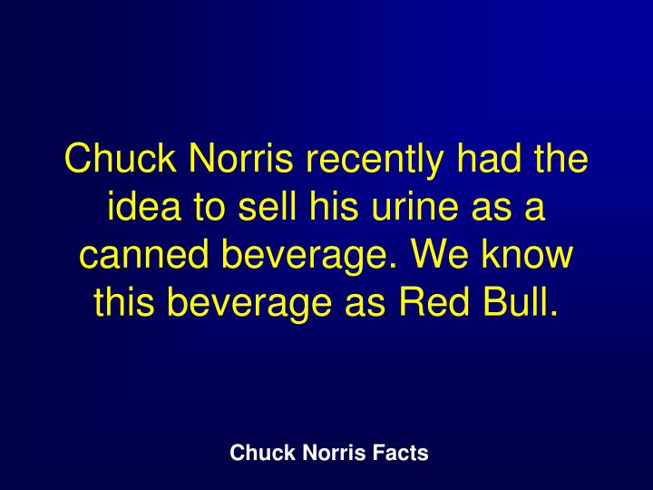 Chuck Norris recently had the idea to sell his urine as a canned beverage. We know this beverage as Red Bull.