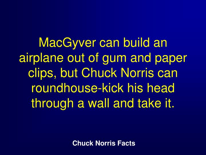 MacGyver can build an airplane out of gum and paper clips, but Chuck Norris can roundhouse-kick his head through a wall and take it.
