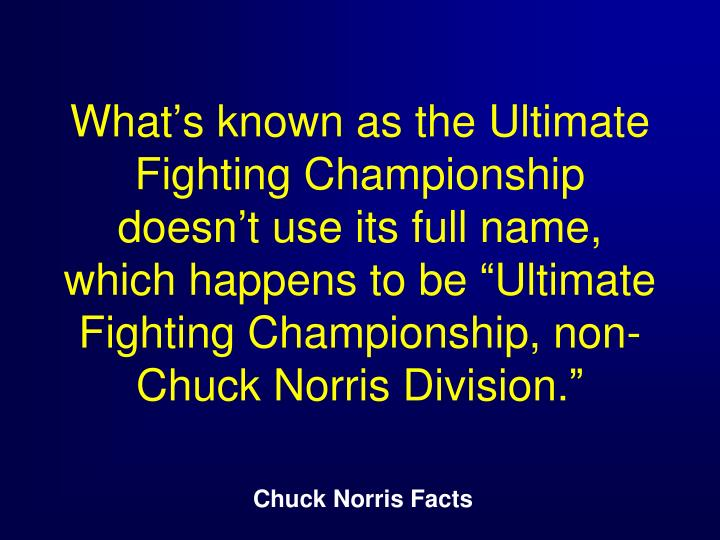 "What's known as the Ultimate Fighting Championship doesn't use its full name, which happens to be ""Ultimate Fighting Championship, non-Chuck Norris Division."""