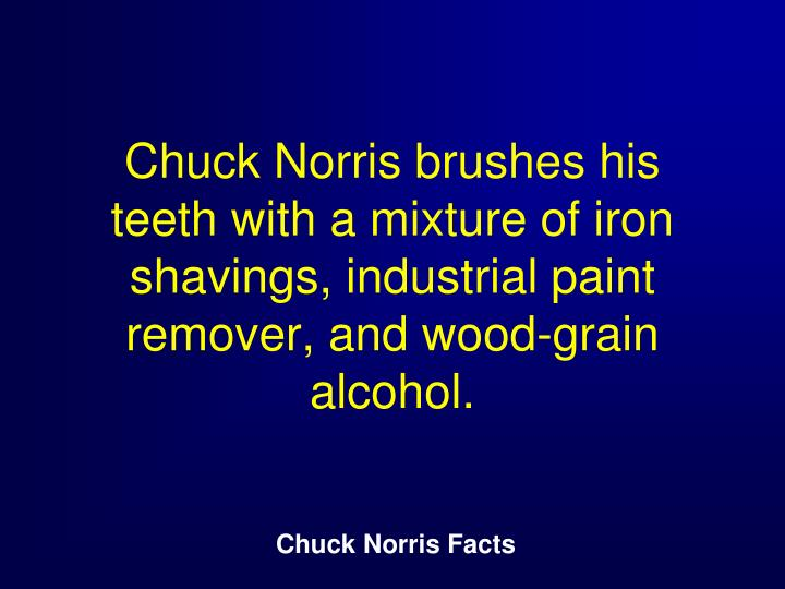 Chuck Norris brushes his teeth with a mixture of iron shavings, industrial paint remover, and wood-grain alcohol.