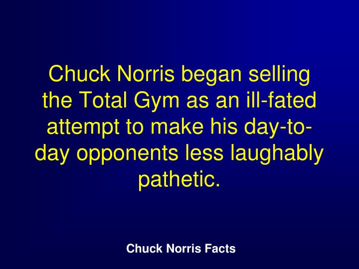 Chuck Norris began selling the Total Gym as an ill-fated attempt to make his day-to-day opponents less laughably pathetic.