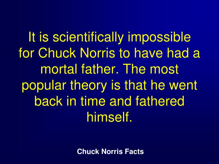 It is scientifically impossible for Chuck Norris to have had a mortal father. The most popular theory is that he went back in time and fathered himself.