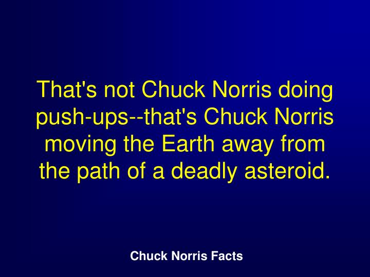 That's not Chuck Norris doing push-ups--that's Chuck Norris moving the Earth away from the path of a deadly asteroid.
