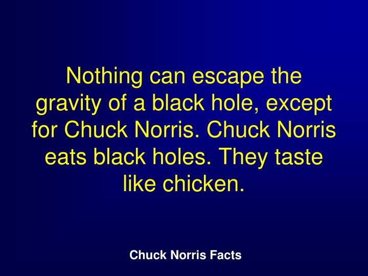 Nothing can escape the gravity of a black hole, except for Chuck Norris. Chuck Norris eats black holes. They taste like chicken.