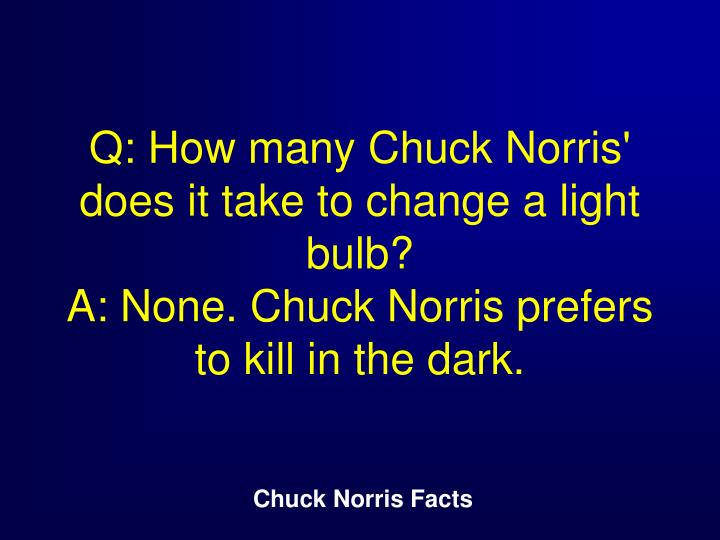 Q: How many Chuck Norris' does it take to change a light bulb?