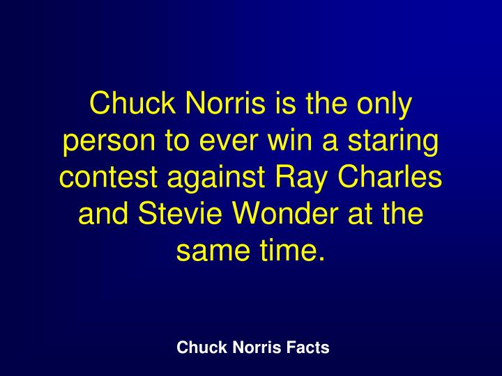 Chuck Norris is the only person to ever win a staring contest against Ray Charles and Stevie Wonder at the same time.