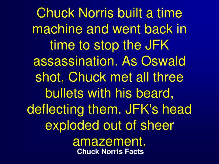 Chuck Norris built a time machine and went back in time to stop the JFK assassination. As Oswald shot, Chuck met all three bullets with his beard, deflecting them. JFK's head exploded out of sheer amazement.