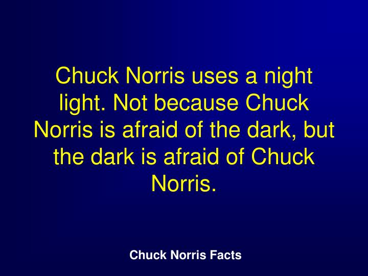 Chuck Norris uses a night light. Not because Chuck Norris is afraid of the dark, but the dark is afraid of Chuck Norris.