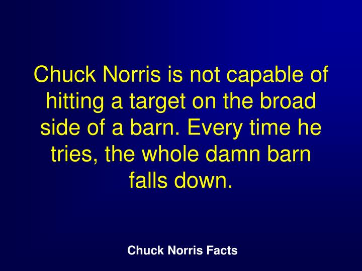 Chuck Norris is not capable of hitting a target on the broad side of a barn. Every time he tries, the whole damn barn falls down.