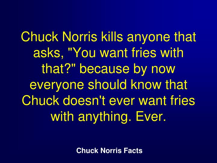 "Chuck Norris kills anyone that asks, ""You want fries with that?"" because by now everyone should know that Chuck doesn't ever want fries with anything. Ever."