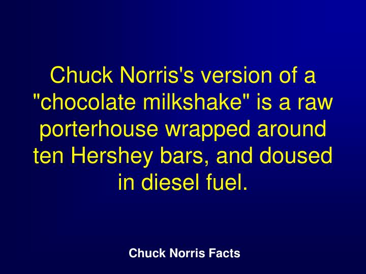 "Chuck Norris's version of a ""chocolate milkshake"" is a raw porterhouse wrapped around ten Hershey bars, and doused in diesel fuel."