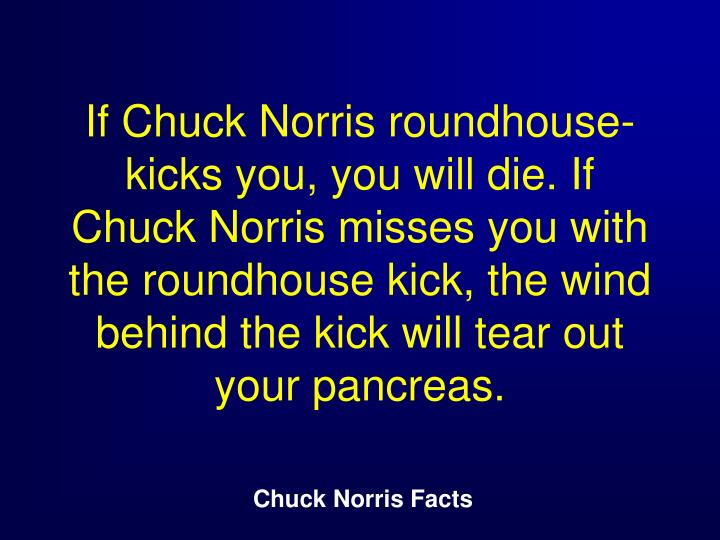 If Chuck Norris roundhouse-kicks you, you will die. If Chuck Norris misses you with the roundhouse kick, the wind behind the kick will tear out your pancreas.