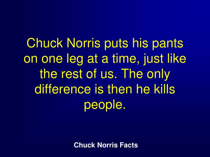 Chuck Norris puts his pants on one leg at a time, just like the rest of us. The only difference is then he kills people.