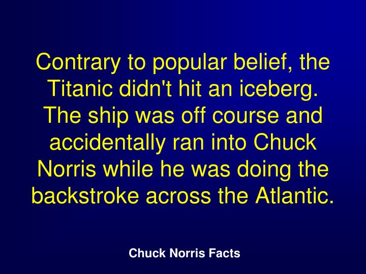 Contrary to popular belief, the Titanic didn't hit an iceberg. The ship was off course and accidentally ran into Chuck Norris while he was doing the backstroke across the Atlantic.