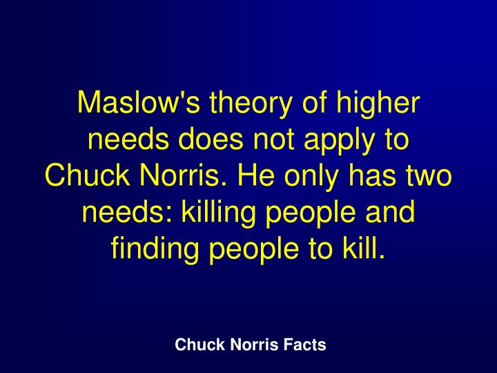Maslow's theory of higher needs does not apply to Chuck Norris. He only has two needs: killing people and finding people to kill.