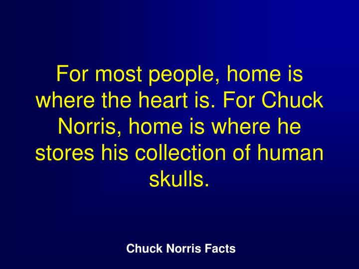 For most people, home is where the heart is. For Chuck Norris, home is where he stores his collection of human skulls.
