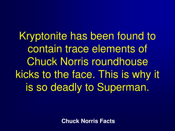 Kryptonite has been found to contain trace elements of Chuck Norris roundhouse kicks to the face. This is why it is so deadly to Superman.