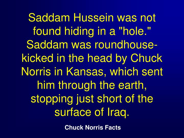 "Saddam Hussein was not found hiding in a ""hole."" Saddam was roundhouse-kicked in the head by Chuck Norris in Kansas, which sent him through the earth, stopping just short of the surface of Iraq."